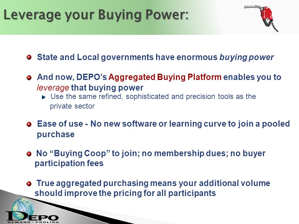 State and Local governments have enormous buying power And now, DEPO's Aggregated Buying Platform enables you to leverage that buying power Use the same refined, sophisticated and precision tools as the private sector Ease of use - No new software or learning curve to join a pooled purchase No Buying Coop to join; no membership dues; no buyer participation fees True aggregated purchasing means your additional volume should improve the pricing for all participants Leverage your Buying Power: