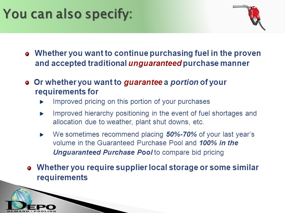 Whether you want to continue purchasing fuel in the proven and accepted traditional unguaranteed purchase manner Or whether you want to guarantee a portion of your requirements for Improved pricing on this portion of your purchases Improved hierarchy positioning in the event of fuel shortages and allocation due to weather, plant shut downs, etc.