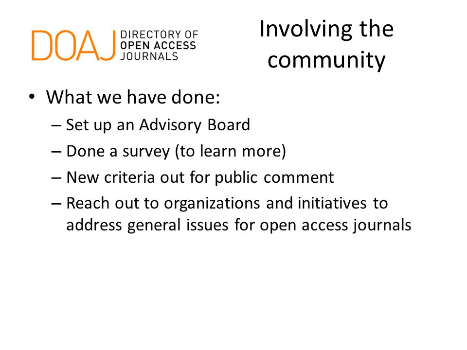 Involving the community What we have done: – Set up an Advisory Board – Done a survey (to learn more) – New criteria out for public comment – Reach out to organizations and initiatives to address general issues for open access journals