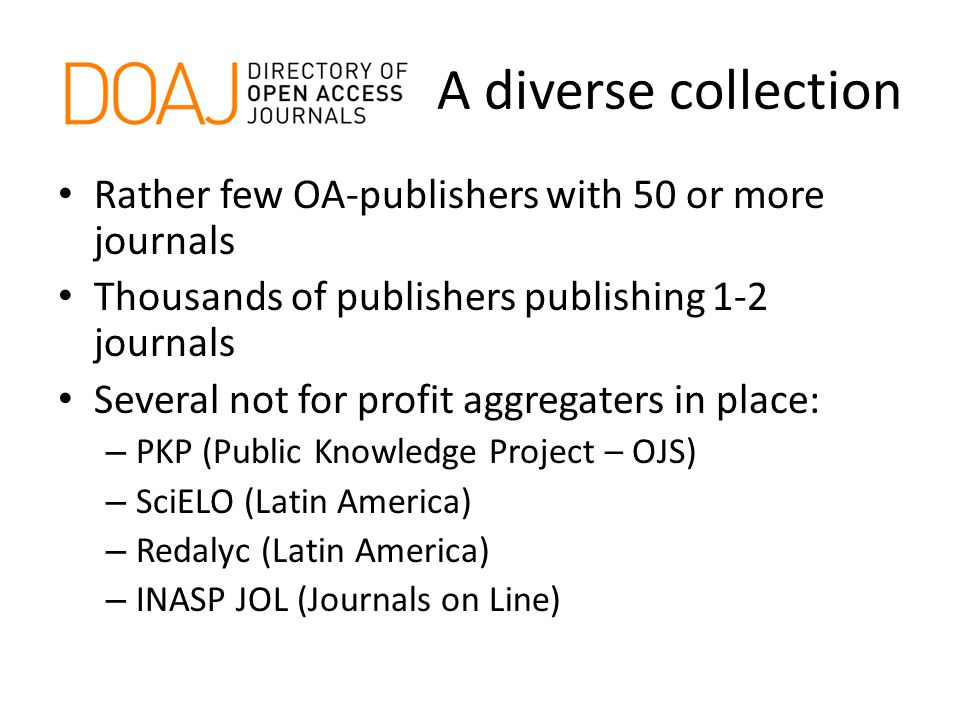 A diverse collection Rather few OA-publishers with 50 or more journals Thousands of publishers publishing 1-2 journals Several not for profit aggregaters in place: – PKP (Public Knowledge Project – OJS) – SciELO (Latin America) – Redalyc (Latin America) – INASP JOL (Journals on Line)