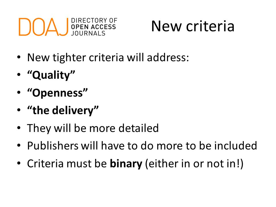 New criteria New tighter criteria will address: Quality Openness the delivery They will be more detailed Publishers will have to do more to be included Criteria must be binary (either in or not in!)