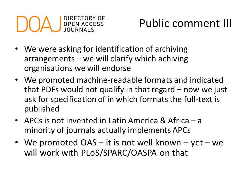 Public comment III We were asking for identification of archiving arrangements – we will clarify which achiving organisations we will endorse We promoted machine-readable formats and indicated that PDFs would not qualify in that regard – now we just ask for specification of in which formats the full-text is published APCs is not invented in Latin America & Africa – a minority of journals actually implements APCs We promoted OAS – it is not well known – yet – we will work with PLoS/SPARC/OASPA on that