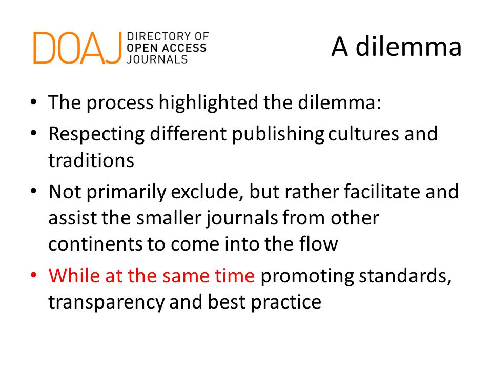 A dilemma The process highlighted the dilemma: Respecting different publishing cultures and traditions Not primarily exclude, but rather facilitate and assist the smaller journals from other continents to come into the flow While at the same time promoting standards, transparency and best practice