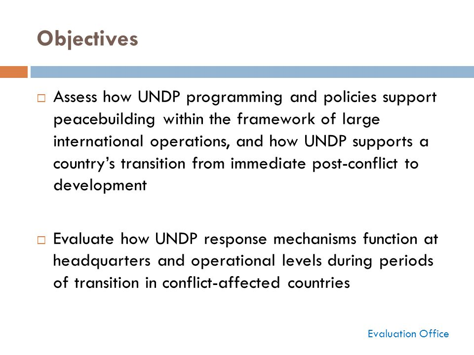 Objectives  Assess how UNDP programming and policies support peacebuilding within the framework of large international operations, and how UNDP supports a country's transition from immediate post-conflict to development  Evaluate how UNDP response mechanisms function at headquarters and operational levels during periods of transition in conflict-affected countries Evaluation Office