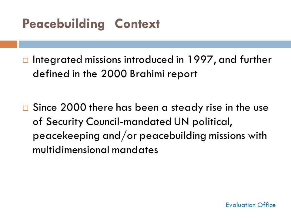 Peacebuilding Context  Integrated missions introduced in 1997, and further defined in the 2000 Brahimi report  Since 2000 there has been a steady rise in the use of Security Council-mandated UN political, peacekeeping and/or peacebuilding missions with multidimensional mandates Evaluation Office