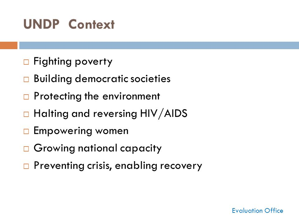 UNDP Context  Fighting poverty  Building democratic societies  Protecting the environment  Halting and reversing HIV/AIDS  Empowering women  Growing national capacity  Preventing crisis, enabling recovery Evaluation Office