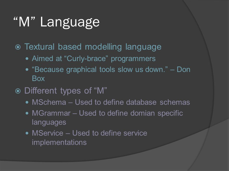"""M"" Language  Textural based modelling language Aimed at ""Curly-brace"" programmers ""Because graphical tools slow us down."" – Don Box  Different type"