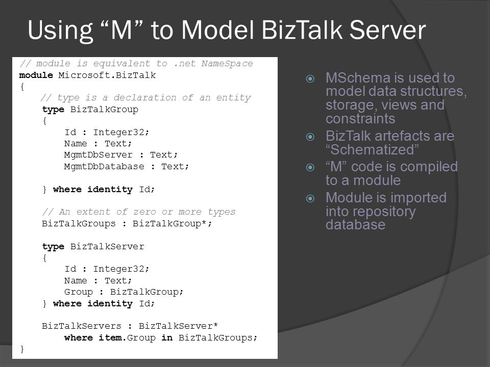 "Using ""M"" to Model BizTalk Server // module is equivalent to.net NameSpace module Microsoft.BizTalk { // type is a declaration of an entity type BizTa"