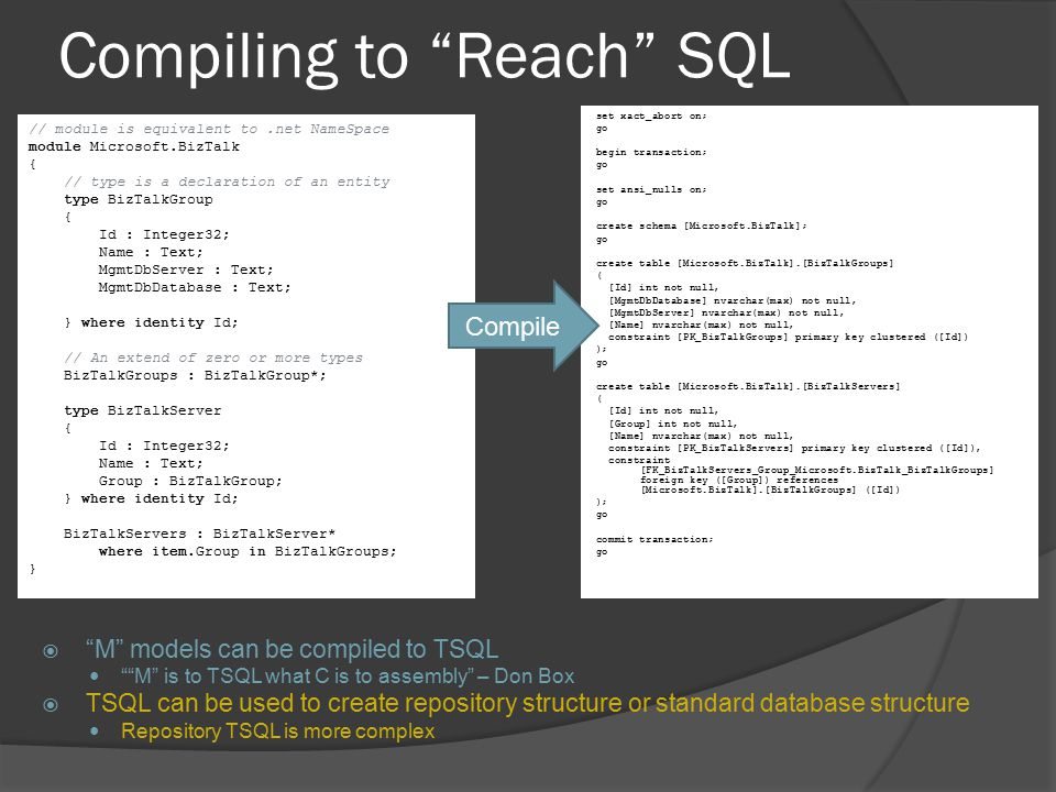 "Compiling to ""Reach"" SQL  ""M"" models can be compiled to TSQL """"M"" is to TSQL what C is to assembly"" – Don Box  TSQL can be used to create repository"