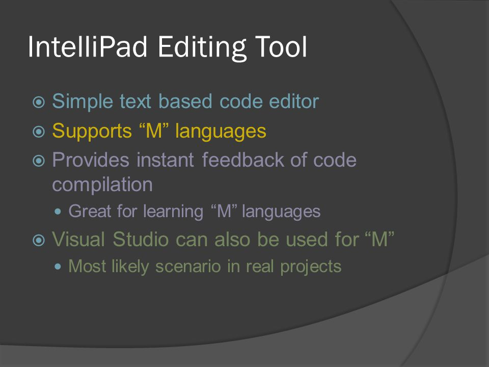 "IntelliPad Editing Tool  Simple text based code editor  Supports ""M"" languages  Provides instant feedback of code compilation Great for learning ""M"