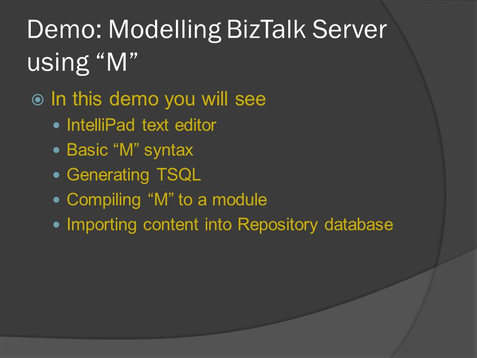 "Demo: Modelling BizTalk Server using ""M""  In this demo you will see IntelliPad text editor Basic ""M"" syntax Generating TSQL Compiling ""M"" to a module"