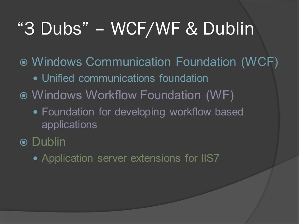 3 Dubs – WCF/WF & Dublin  Windows Communication Foundation (WCF) Unified communications foundation  Windows Workflow Foundation (WF) Foundation for developing workflow based applications  Dublin Application server extensions for IIS7