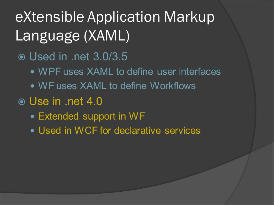 eXtensible Application Markup Language (XAML)  Used in.net 3.0/3.5 WPF uses XAML to define user interfaces WF uses XAML to define Workflows  Use in.