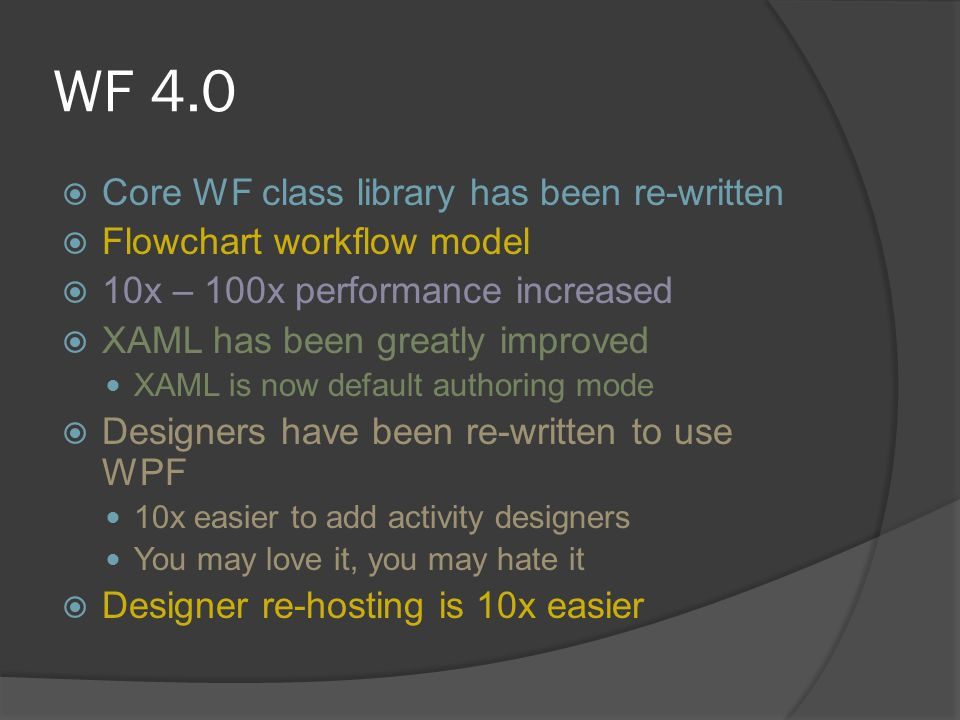 WF 4.0  Core WF class library has been re-written  Flowchart workflow model  10x – 100x performance increased  XAML has been greatly improved XAML