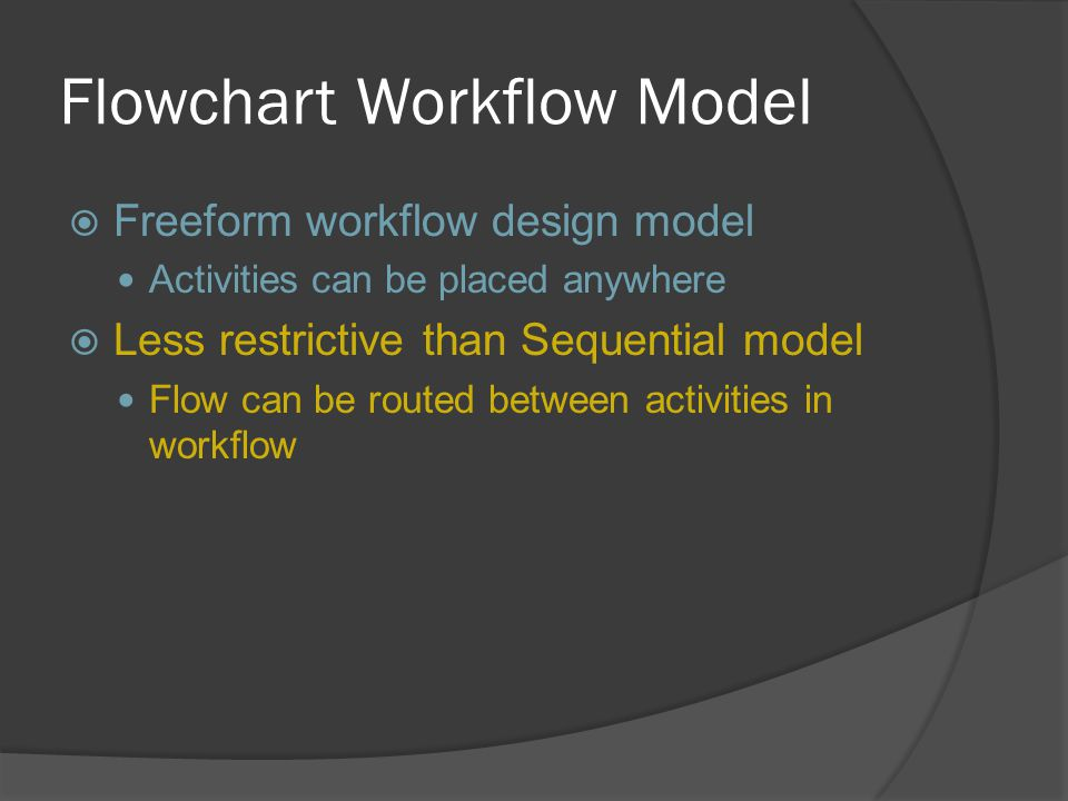 Flowchart Workflow Model  Freeform workflow design model Activities can be placed anywhere  Less restrictive than Sequential model Flow can be route