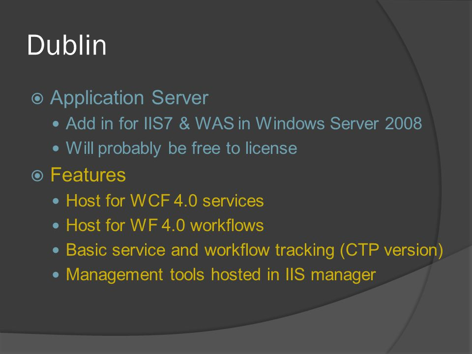 Dublin  Application Server Add in for IIS7 & WAS in Windows Server 2008 Will probably be free to license  Features Host for WCF 4.0 services Host fo