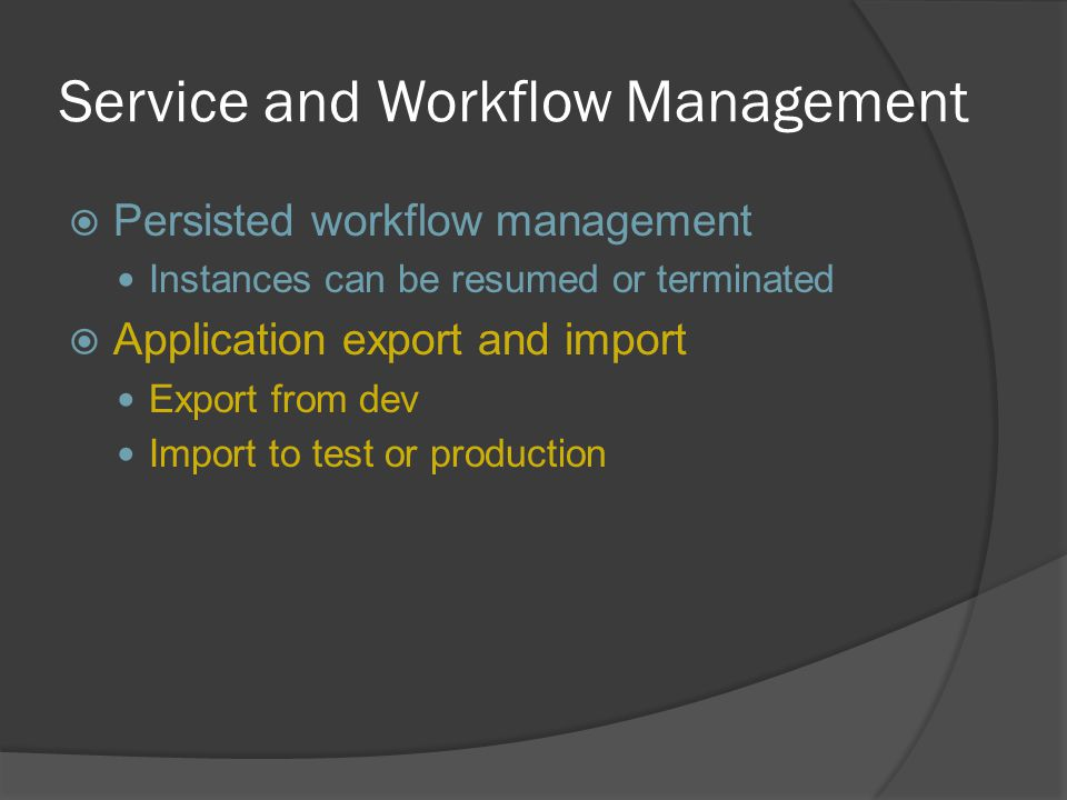 Service and Workflow Management  Persisted workflow management Instances can be resumed or terminated  Application export and import Export from dev