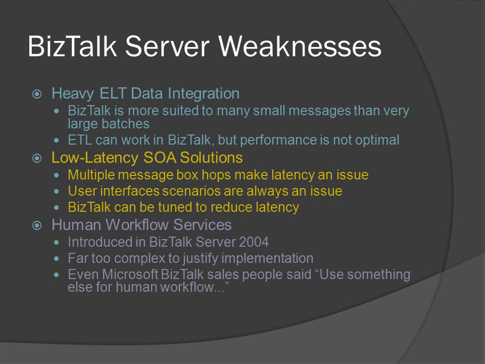 BizTalk Server Weaknesses  Heavy ELT Data Integration BizTalk is more suited to many small messages than very large batches ETL can work in BizTalk,