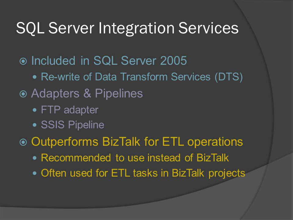 SQL Server Integration Services  Included in SQL Server 2005 Re-write of Data Transform Services (DTS)  Adapters & Pipelines FTP adapter SSIS Pipeli