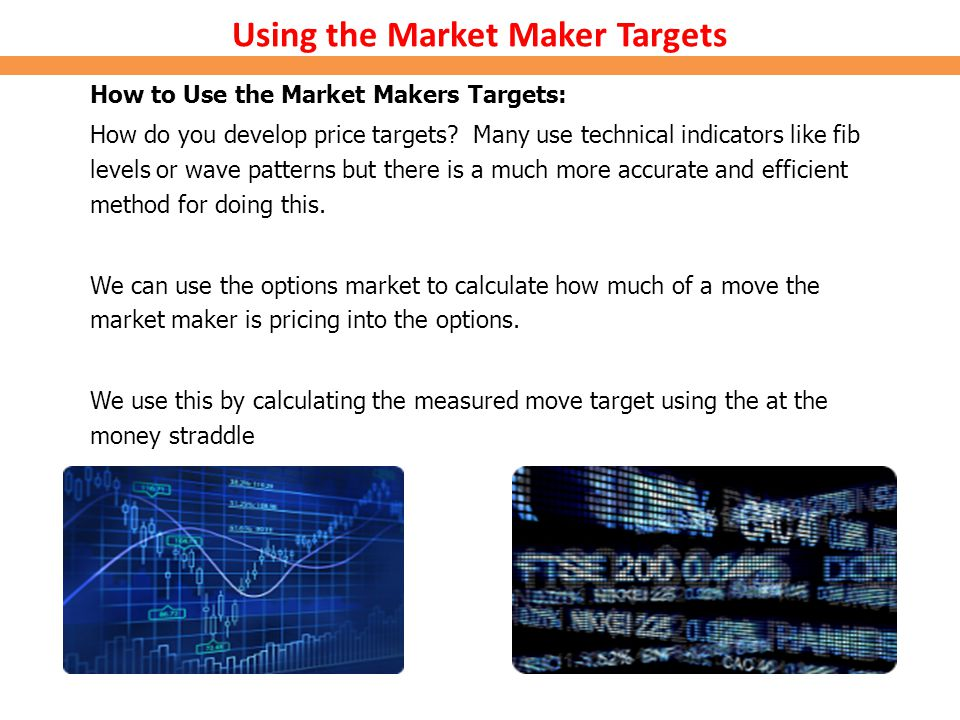 Using the Market Maker Targets How to Use the Market Makers Targets: How do you develop price targets? Many use technical indicators like fib levels o