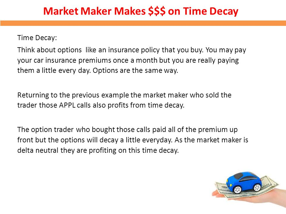 Market Maker Makes $$$ on Time Decay Time Decay: Think about options like an insurance policy that you buy. You may pay your car insurance premiums on