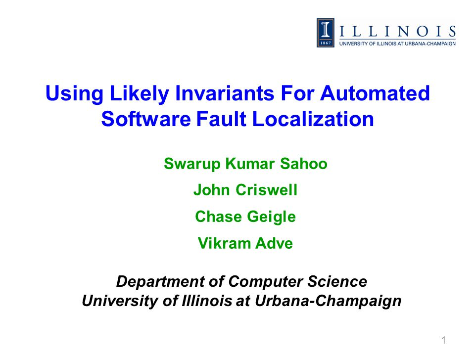 Using Likely Invariants For Automated Software Fault Localization Swarup Kumar Sahoo John Criswell Chase Geigle Vikram Adve 1 Department of Computer Science University of Illinois at Urbana-Champaign