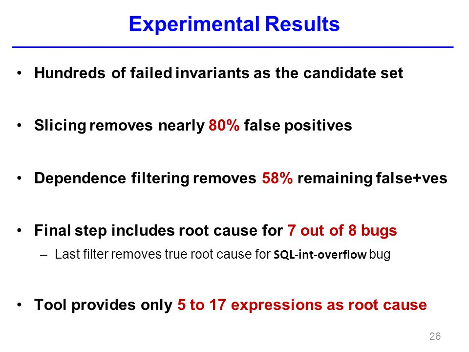 Experimental Results Hundreds of failed invariants as the candidate set Slicing removes nearly 80% false positives Dependence filtering removes 58% remaining false+ves Final step includes root cause for 7 out of 8 bugs –Last filter removes true root cause for SQL-int-overflow bug Tool provides only 5 to 17 expressions as root cause 26