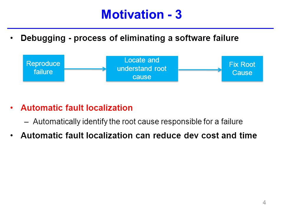 Motivation - 3 Debugging - process of eliminating a software failure Automatic fault localization –Automatically identify the root cause responsible for a failure Automatic fault localization can reduce dev cost and time 4 Reproduce failure Locate and understand root cause Fix Root Cause