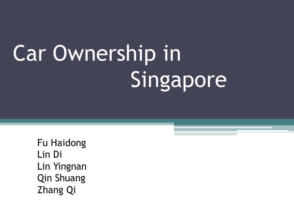 Car Ownership in Singapore Fu Haidong Lin Di Lin Yingnan Qin Shuang Zhang Qi