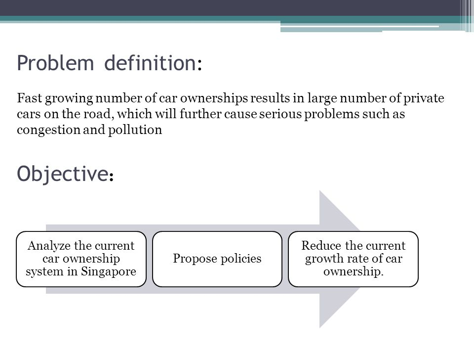 Problem definition : Fast growing number of car ownerships results in large number of private cars on the road, which will further cause serious problems such as congestion and pollution Objective : Analyze the current car ownership system in Singapore Propose policies Reduce the current growth rate of car ownership.