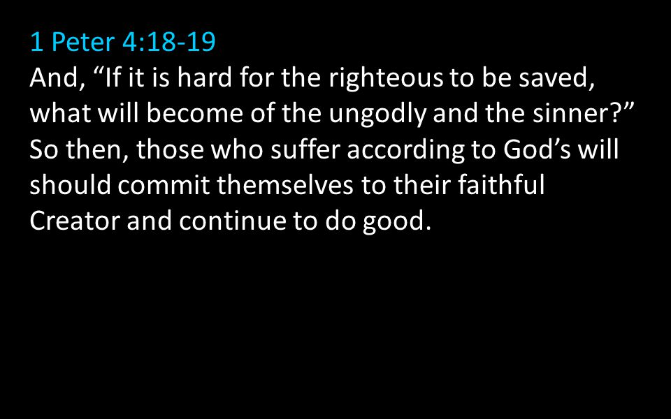 1 Peter 4:18-19 And, If it is hard for the righteous to be saved, what will become of the ungodly and the sinner So then, those who suffer according to God's will should commit themselves to their faithful Creator and continue to do good.