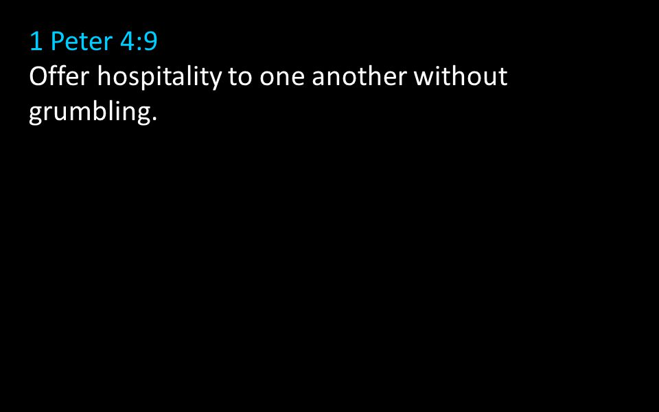 1 Peter 4:9 Offer hospitality to one another without grumbling.