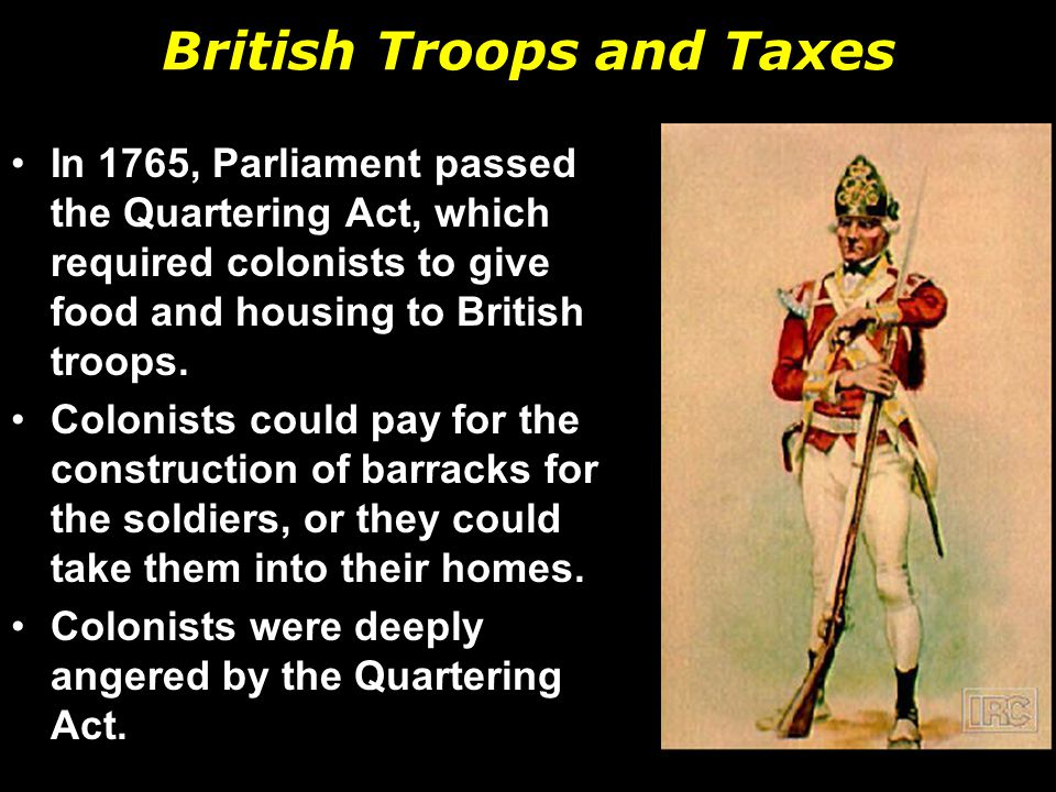 British Troops and Taxes In 1765, Parliament passed the Quartering Act, which required colonists to give food and housing to British troops.