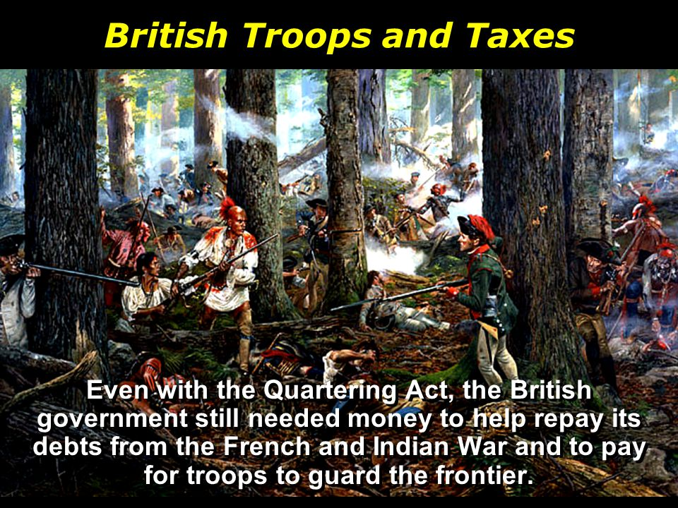 British Troops and Taxes Even with the Quartering Act, the British government still needed money to help repay its debts from the French and Indian War and to pay for troops to guard the frontier.