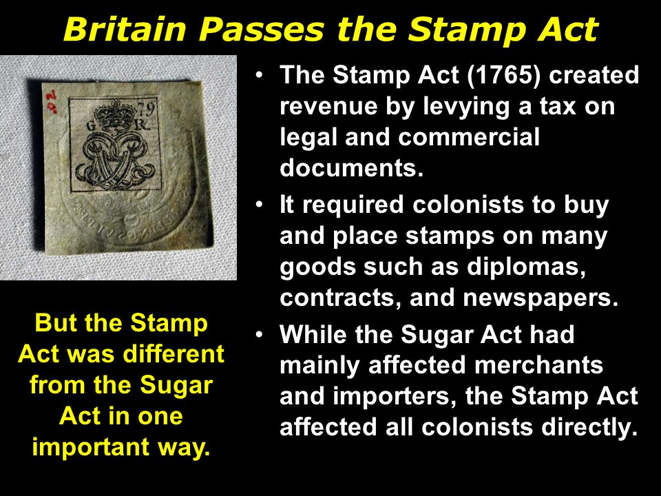Britain Passes the Stamp Act The Stamp Act (1765) created revenue by levying a tax on legal and commercial documents.