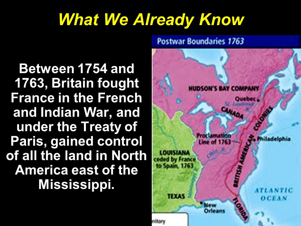 What We Already Know Between 1754 and 1763, Britain fought France in the French and Indian War, and under the Treaty of Paris, gained control of all the land in North America east of the Mississippi.