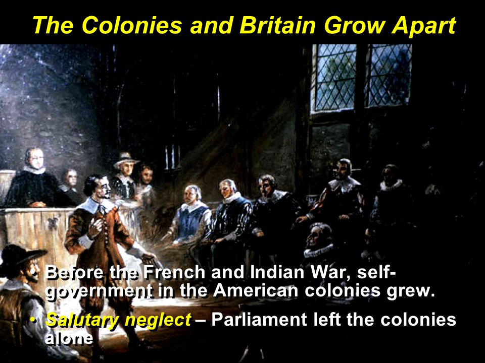 The Colonies and Britain Grow Apart Before the French and Indian War, self- government in the American colonies grew.