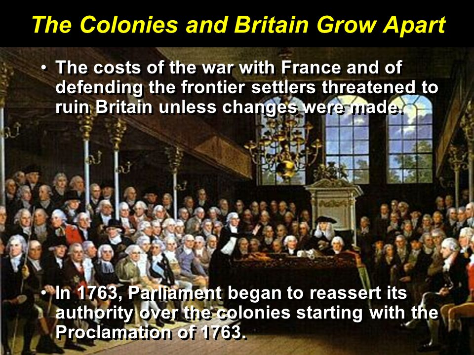 The Colonies and Britain Grow Apart The costs of the war with France and of defending the frontier settlers threatened to ruin Britain unless changes were made.