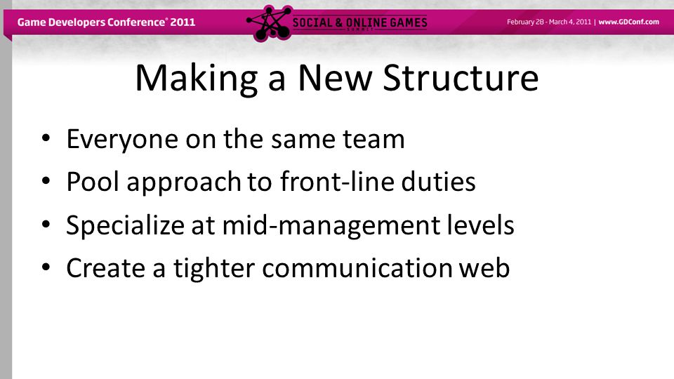 Making a New Structure Everyone on the same team Pool approach to front-line duties Specialize at mid-management levels Create a tighter communication web