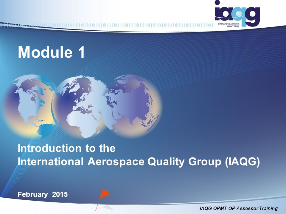 IAQG OPMT OP Assessor Training Module 1 Introduction to the International Aerospace Quality Group (IAQG) February 2015