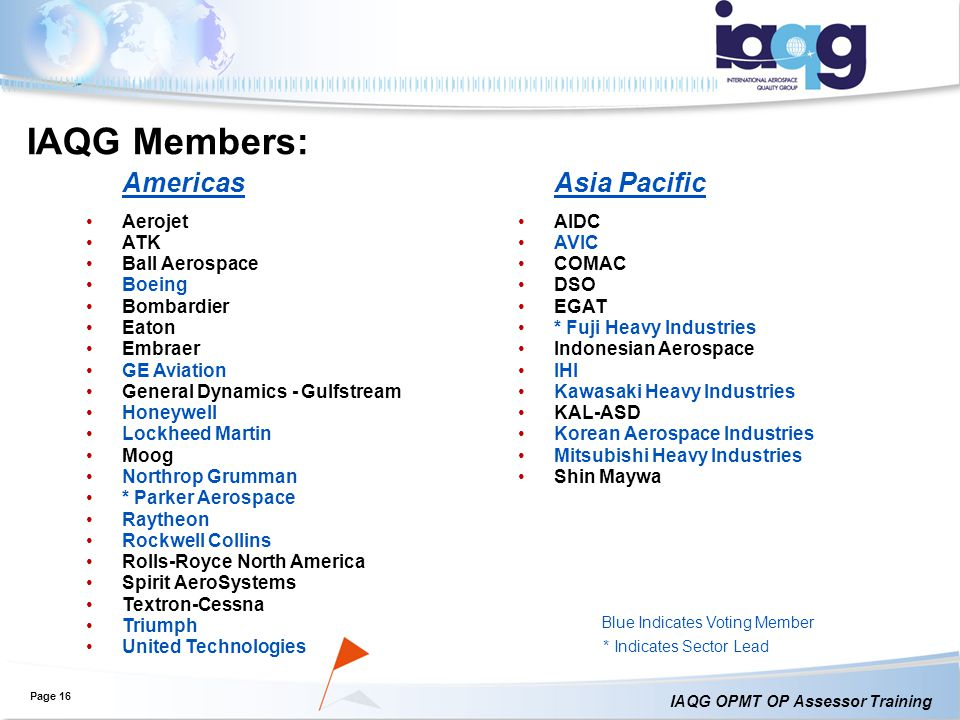 IAQG OPMT OP Assessor Training IAQG Members: Page 16 Americas Aerojet ATK Ball Aerospace Boeing Bombardier Eaton Embraer GE Aviation General Dynamics - Gulfstream Honeywell Lockheed Martin Moog Northrop Grumman * Parker Aerospace Raytheon Rockwell Collins Rolls-Royce North America Spirit AeroSystems Textron-Cessna Triumph United Technologies Asia Pacific AIDC AVIC COMAC DSO EGAT * Fuji Heavy Industries Indonesian Aerospace IHI Kawasaki Heavy Industries KAL-ASD Korean Aerospace Industries Mitsubishi Heavy Industries Shin Maywa Blue Indicates Voting Member * Indicates Sector Lead
