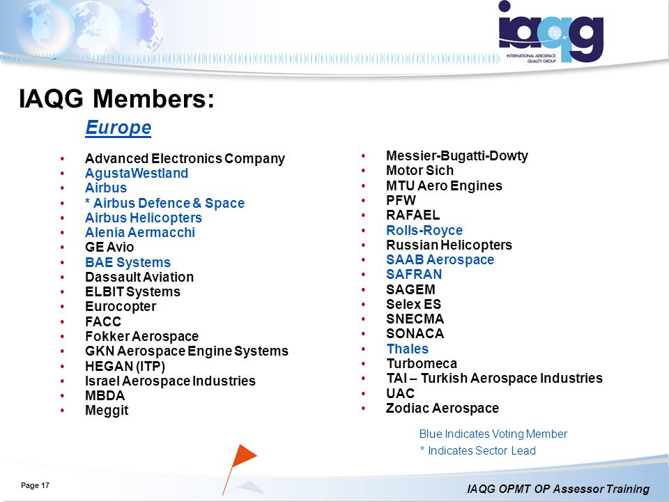 IAQG OPMT OP Assessor Training IAQG Members: Page 17 Blue Indicates Voting Member * Indicates Sector Lead Europe Advanced Electronics Company AgustaWestland Airbus * Airbus Defence & Space Airbus Helicopters Alenia Aermacchi GE Avio BAE Systems Dassault Aviation ELBIT Systems Eurocopter FACC Fokker Aerospace GKN Aerospace Engine Systems HEGAN (ITP) Israel Aerospace Industries MBDA Meggit Messier-Bugatti-Dowty Motor Sich MTU Aero Engines PFW RAFAEL Rolls-Royce Russian Helicopters SAAB Aerospace SAFRAN SAGEM Selex ES SNECMA SONACA Thales Turbomeca TAI – Turkish Aerospace Industries UAC Zodiac Aerospace