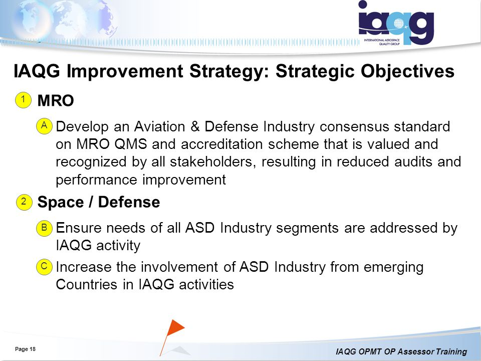 IAQG OPMT OP Assessor Training IAQG Improvement Strategy: Strategic Objectives MRO Develop an Aviation & Defense Industry consensus standard on MRO QMS and accreditation scheme that is valued and recognized by all stakeholders, resulting in reduced audits and performance improvement Space / Defense Ensure needs of all ASD Industry segments are addressed by IAQG activity Increase the involvement of ASD Industry from emerging Countries in IAQG activities Page 18 1 A 2 B C