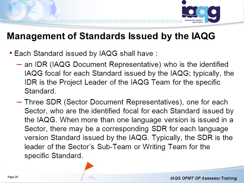 IAQG OPMT OP Assessor Training Management of Standards Issued by the IAQG Each Standard issued by IAQG shall have : – an IDR (IAQG Document Representative) who is the identified IAQG focal for each Standard issued by the IAQG; typically, the IDR is the Project Leader of the IAQG Team for the specific Standard.