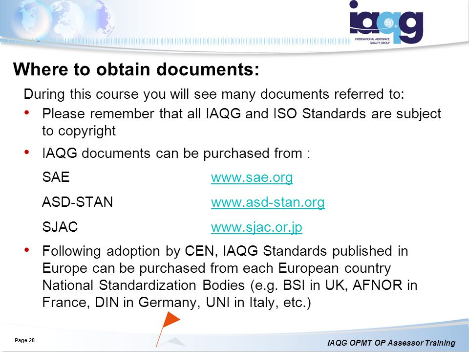 IAQG OPMT OP Assessor Training Where to obtain documents: During this course you will see many documents referred to: Please remember that all IAQG and ISO Standards are subject to copyright IAQG documents can be purchased from : SAEwww.sae.orgwww.sae.org ASD-STANwww.asd-stan.orgwww.asd-stan.org SJACwww.sjac.or.jpwww.sjac.or.jp Following adoption by CEN, IAQG Standards published in Europe can be purchased from each European country National Standardization Bodies (e.g.