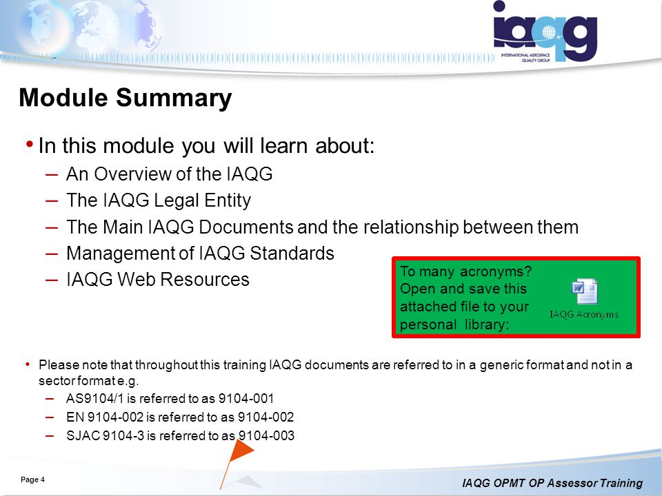 IAQG OPMT OP Assessor Training In this module you will learn about: – An Overview of the IAQG – The IAQG Legal Entity – The Main IAQG Documents and the relationship between them – Management of IAQG Standards – IAQG Web Resources Please note that throughout this training IAQG documents are referred to in a generic format and not in a sector format e.g.