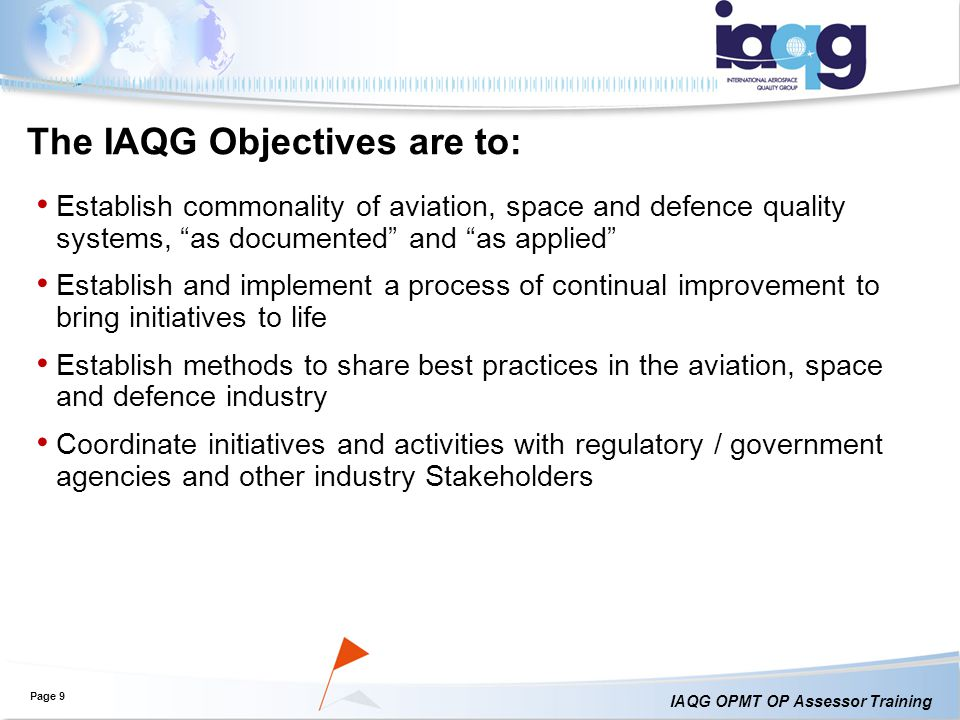 IAQG OPMT OP Assessor Training The IAQG Objectives are to: Establish commonality of aviation, space and defence quality systems, as documented and as applied Establish and implement a process of continual improvement to bring initiatives to life Establish methods to share best practices in the aviation, space and defence industry Coordinate initiatives and activities with regulatory / government agencies and other industry Stakeholders Page 9