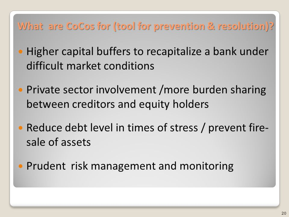 What are CoCos for (tool for prevention & resolution)? Higher capital buffers to recapitalize a bank under difficult market conditions Private sector