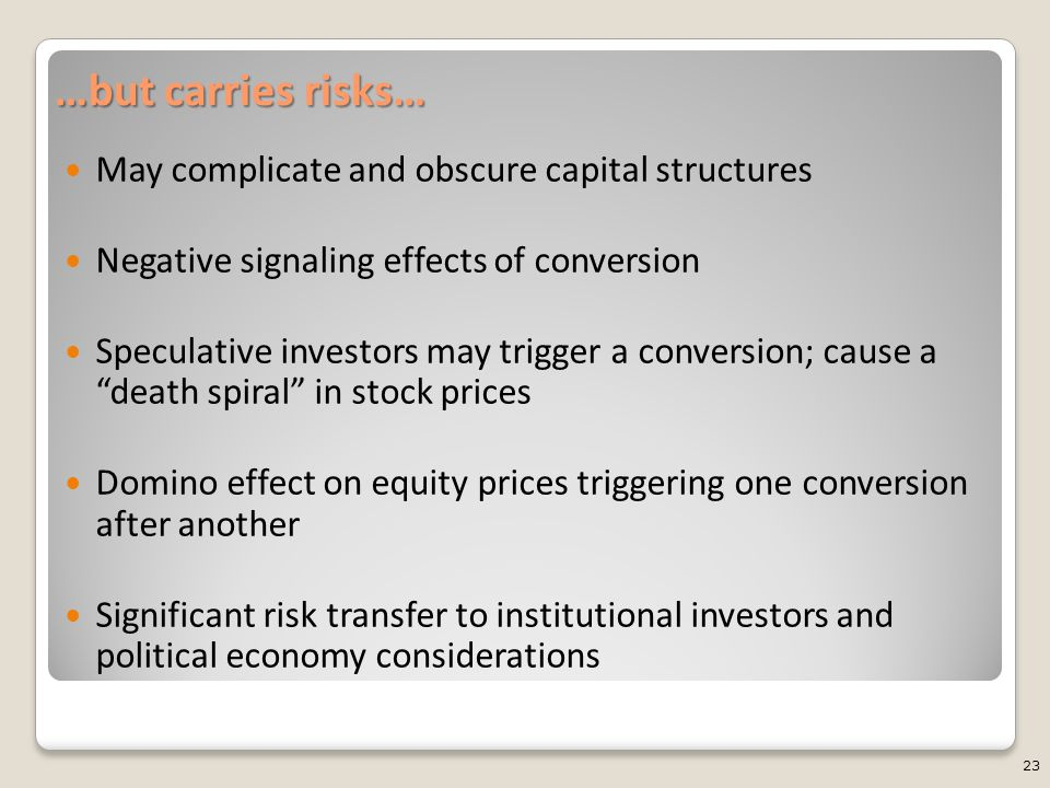 …but carries risks… May complicate and obscure capital structures Negative signaling effects of conversion Speculative investors may trigger a conversion; cause a death spiral in stock prices Domino effect on equity prices triggering one conversion after another Significant risk transfer to institutional investors and political economy considerations 23