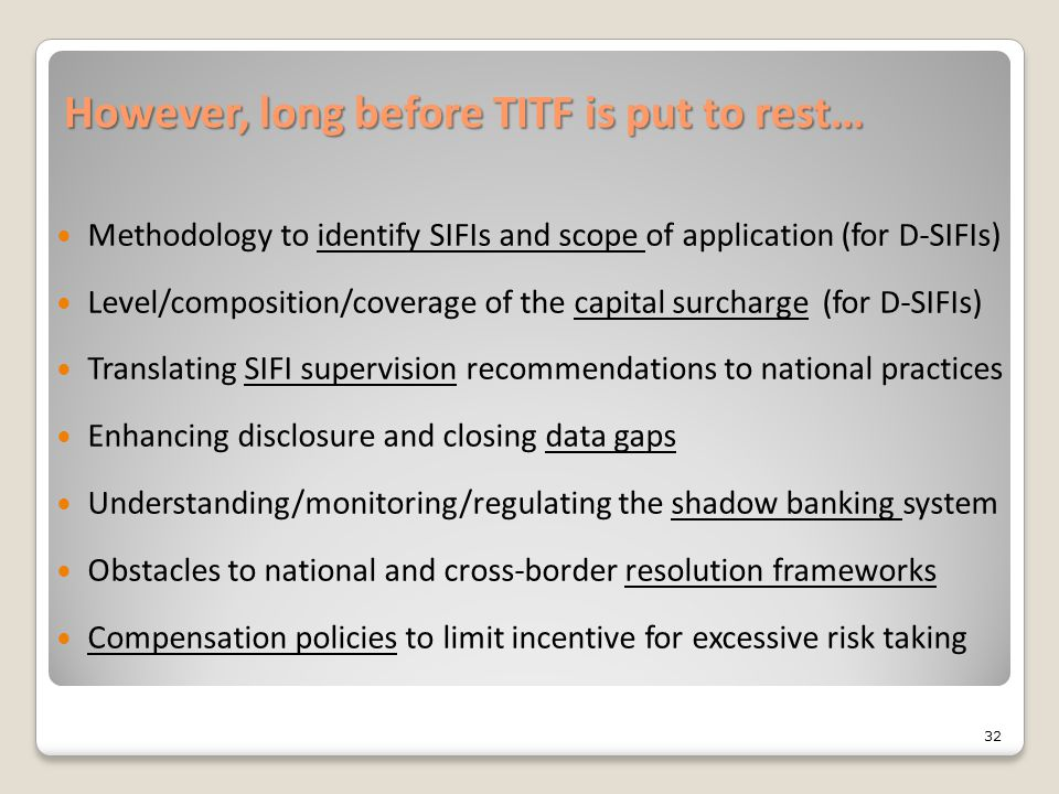 However, long before TITF is put to rest… Methodology to identify SIFIs and scope of application (for D-SIFIs) Level/composition/coverage of the capit